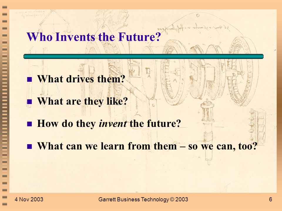 4 Nov 2003Garrett Business Technology © 20035 Living with the Future or Inventing It …Whether tis nobler in the mind to suffer The slings and arrows of outrageous fortune, Or to take arms against a sea of troubles. Hamlet, William Shakespeare Lead, follow, or get out of the way. Lee Iacocca, Chrysler