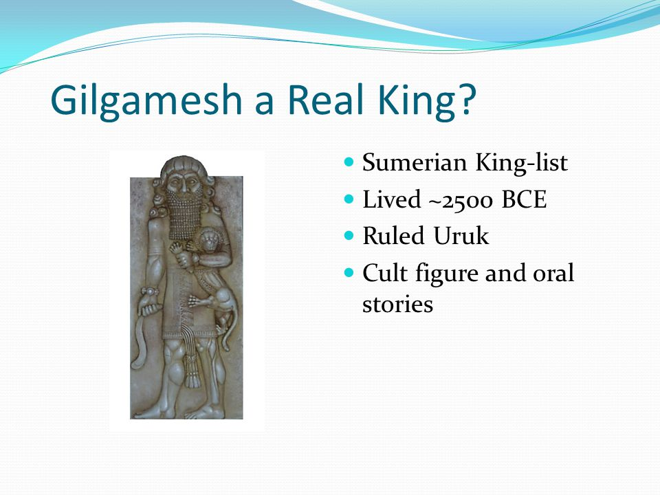 Gilgamesh Gilgamesh was an historical king of Uruk in Babylonia, on the River Euphrates in modern Iraq; he lived about 2700 B.C.