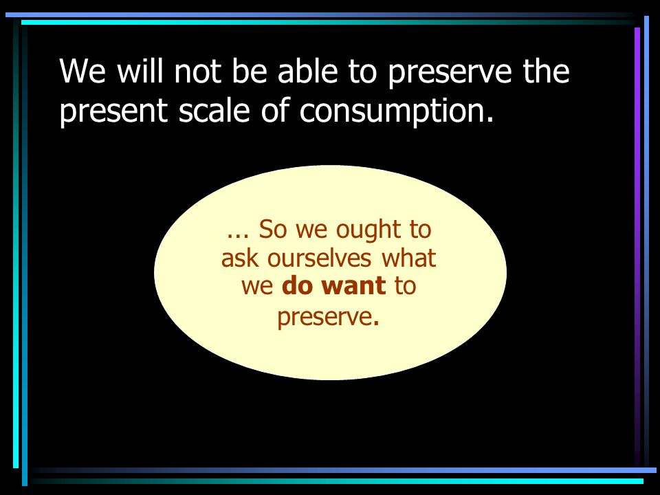 We will not be able to preserve the present scale of consumption.