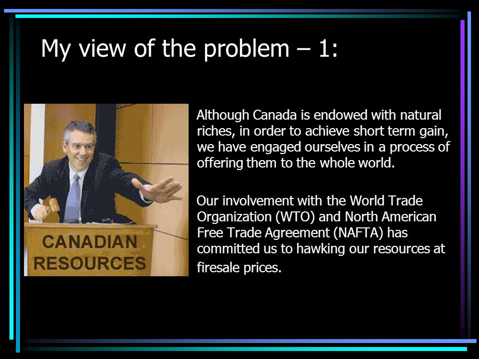 My view of the problem – 1: Although Canada is endowed with natural riches, in order to achieve short term gain, we have engaged ourselves in a process of offering them to the whole world.
