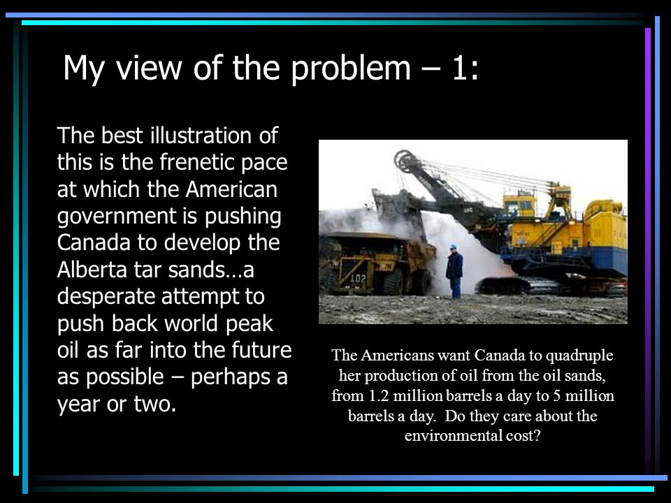 My view of the problem – 1: The best illustration of this is the frenetic pace at which the American government is pushing Canada to develop the Alberta tar sands…a desperate attempt to push back world peak oil as far into the future as possible – perhaps a year or two.