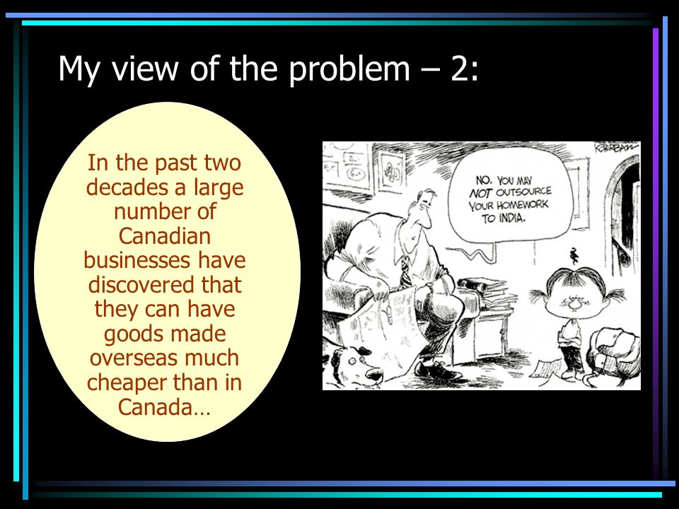 My view of the problem – 2: In the past two decades a large number of Canadian businesses have discovered that they can have goods made overseas much cheaper than in Canada…