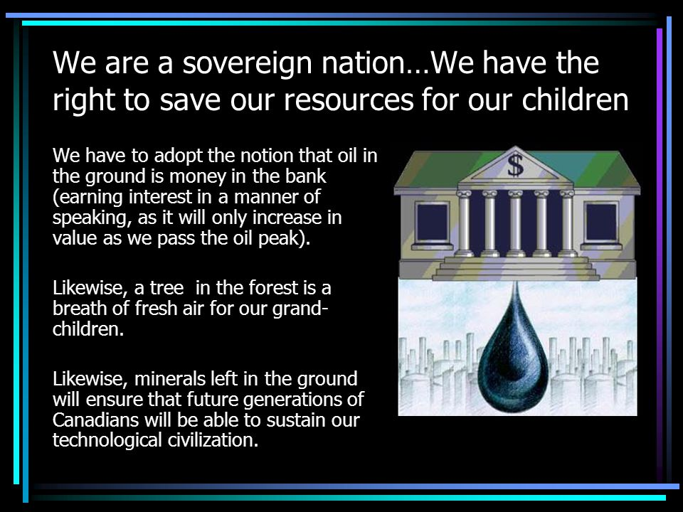 We are a sovereign nation…We have the right to save our resources for our children We have to adopt the notion that oil in the ground is money in the bank (earning interest in a manner of speaking, as it will only increase in value as we pass the oil peak).