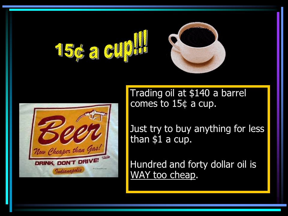 Trading oil at $140 a barrel comes to 15¢ a cup. Just try to buy anything for less than $1 a cup.