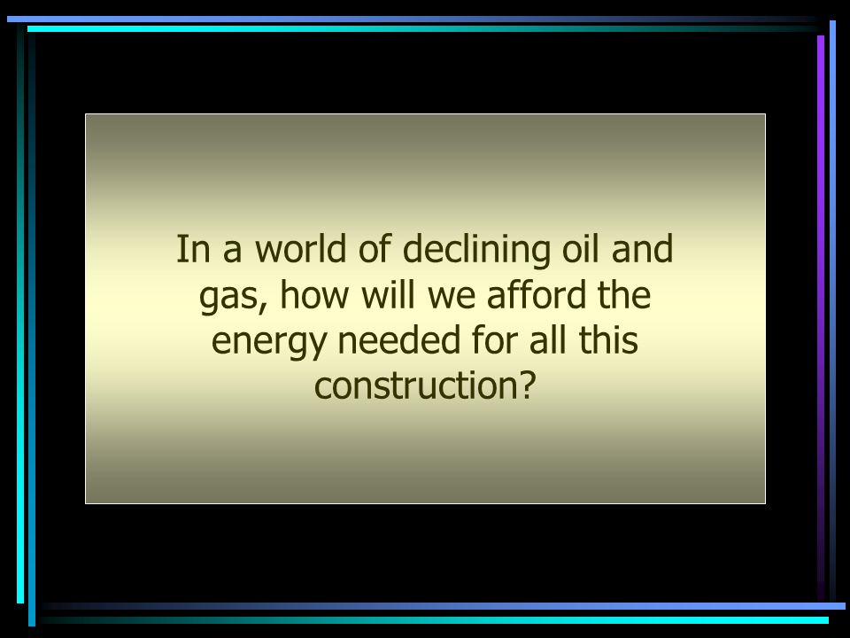 In a world of declining oil and gas, how will we afford the energy needed for all this construction?