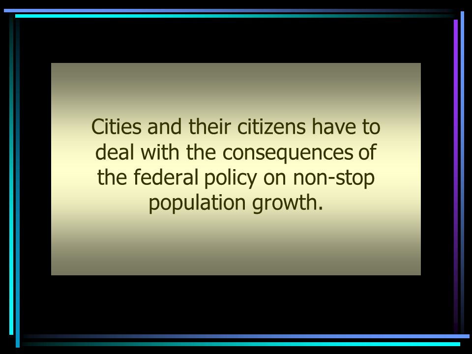 Cities and their citizens have to deal with the consequences of the federal policy on non-stop population growth.