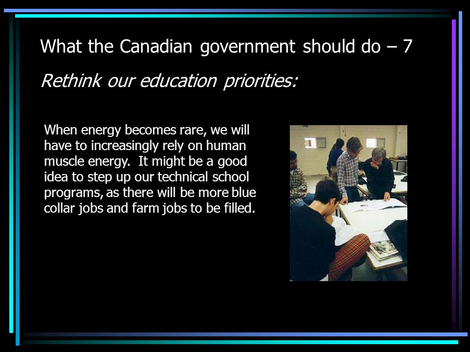 What the Canadian government should do – 7 Rethink our education priorities: When energy becomes rare, we will have to increasingly rely on human muscle energy.