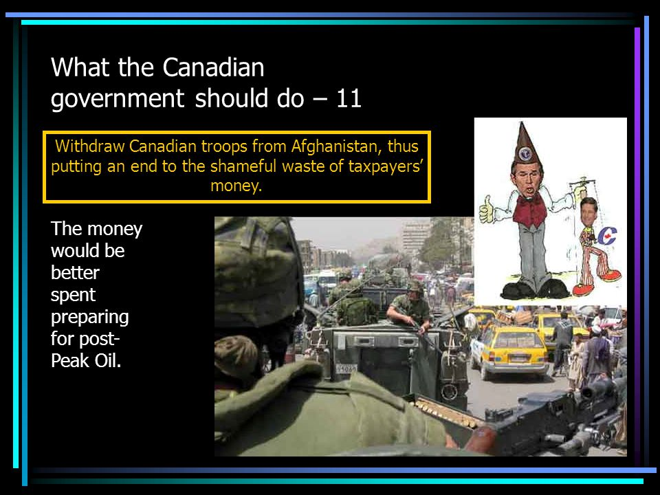 What the Canadian government should do – 11 Withdraw Canadian troops from Afghanistan, thus putting an end to the shameful waste of taxpayers' money.