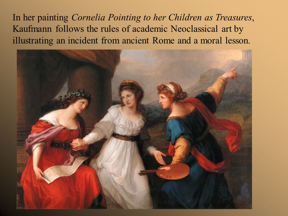 In her painting Cornelia Pointing to her Children as Treasures, Kaufmann follows the rules of academic Neoclassical art by illustrating an incident fr
