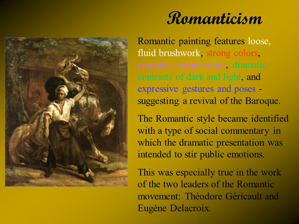 Romanticism Romantic painting features loose, fluid brushwork, strong colors, complex compositions, dramatic contrasts of dark and light, and expressive gestures and poses - suggesting a revival of the Baroque.