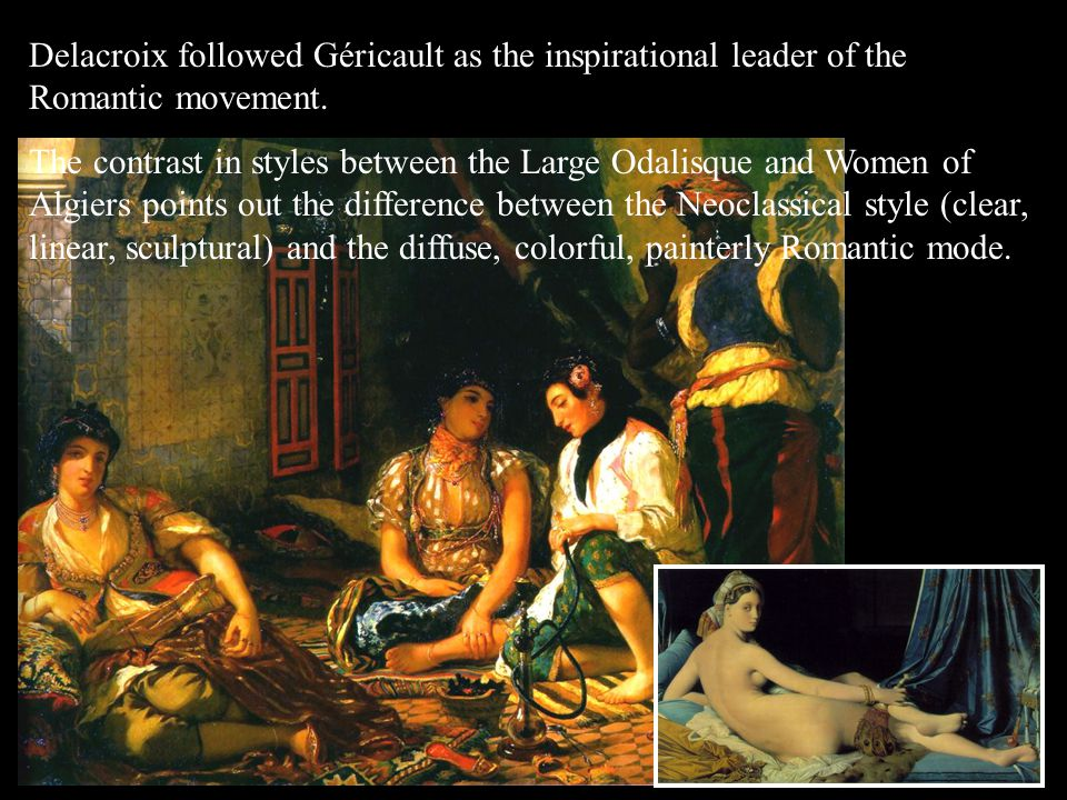 Delacroix followed Géricault as the inspirational leader of the Romantic movement. The contrast in styles between the Large Odalisque and Women of Alg