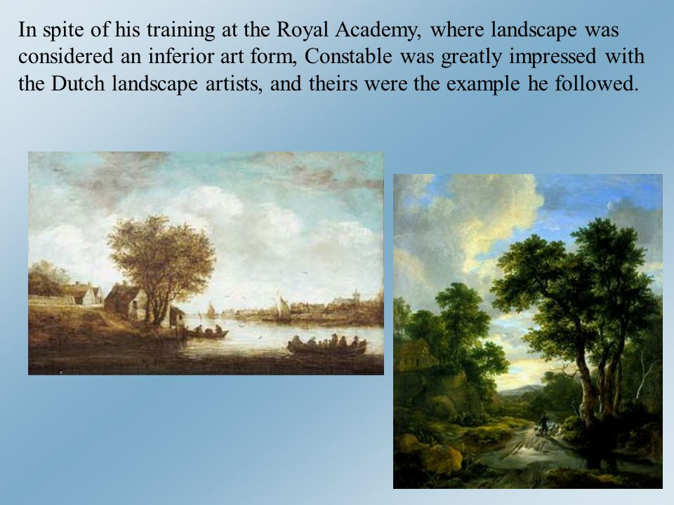 In spite of his training at the Royal Academy, where landscape was considered an inferior art form, Constable was greatly impressed with the Dutch landscape artists, and theirs were the example he followed.