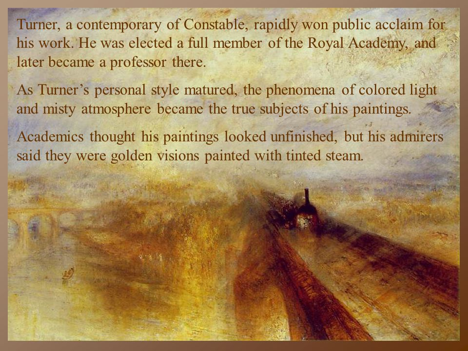 Turner, a contemporary of Constable, rapidly won public acclaim for his work. He was elected a full member of the Royal Academy, and later became a pr
