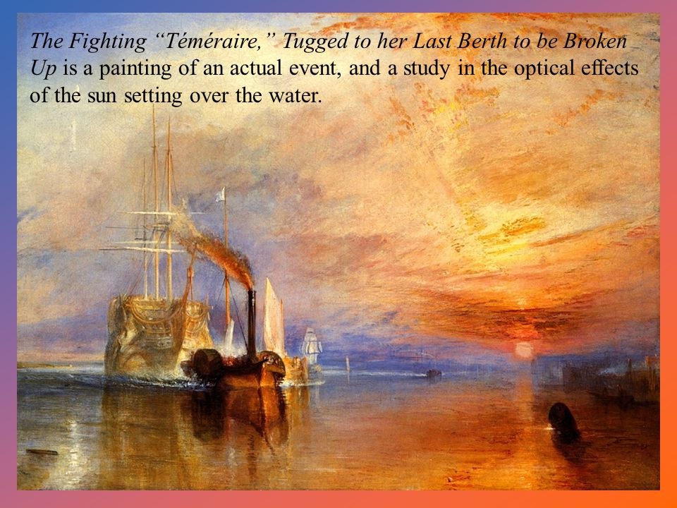 The Fighting Téméraire, Tugged to her Last Berth to be Broken Up is a painting of an actual event, and a study in the optical effects of the sun setting over the water.