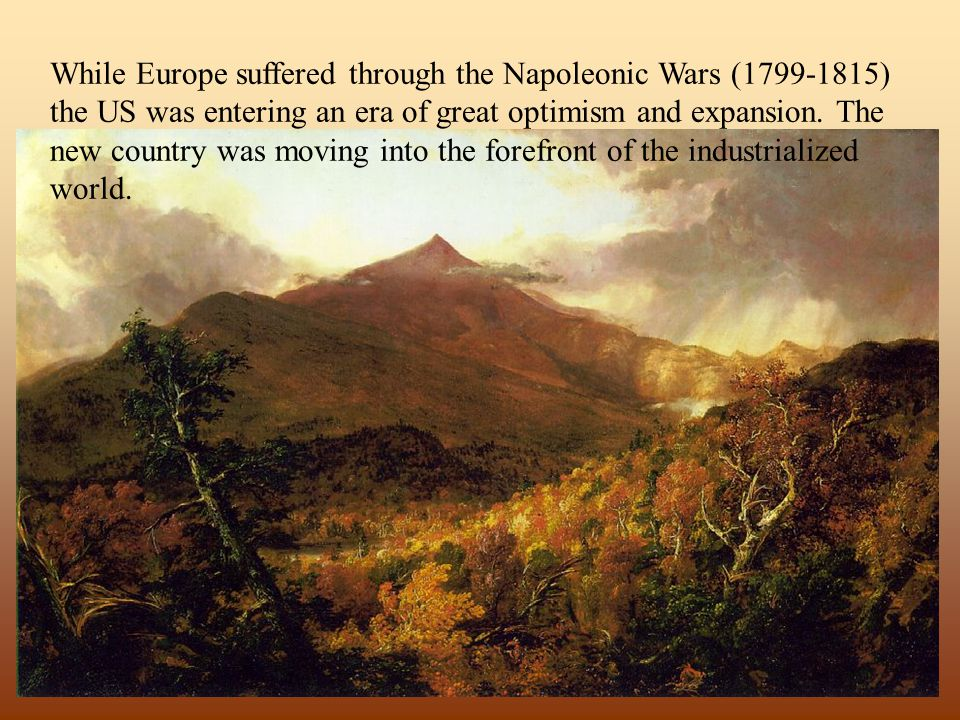 While Europe suffered through the Napoleonic Wars (1799-1815) the US was entering an era of great optimism and expansion.