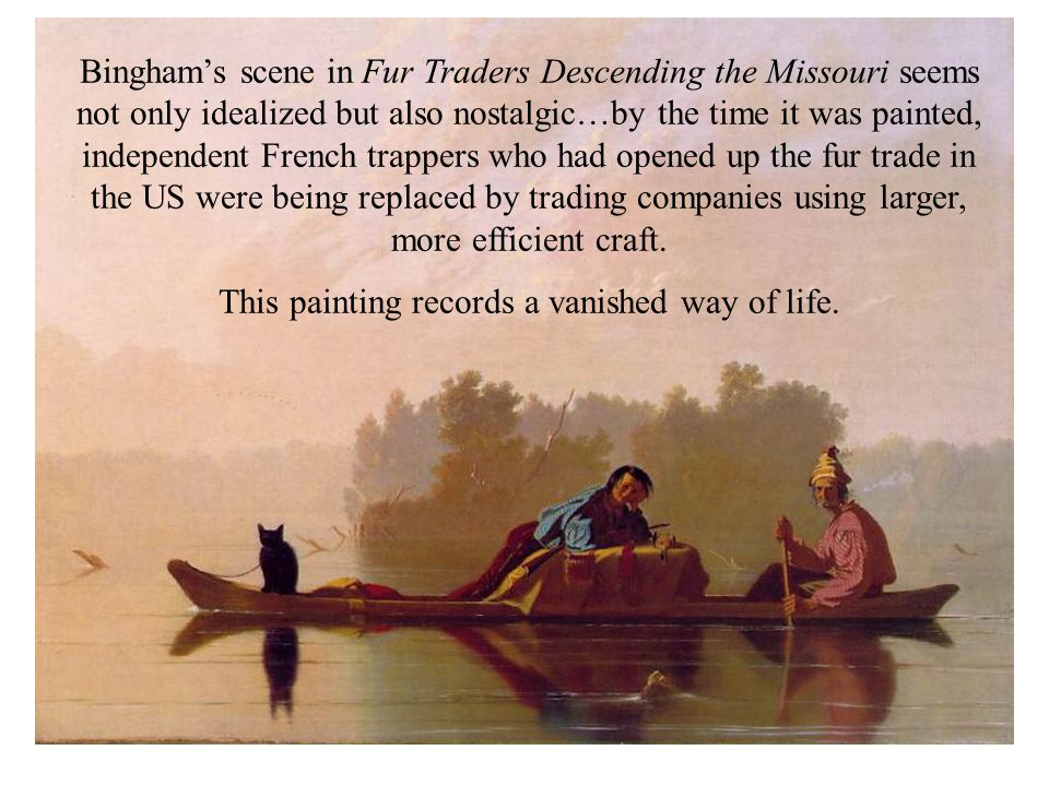 Bingham's scene in Fur Traders Descending the Missouri seems not only idealized but also nostalgic…by the time it was painted, independent French trappers who had opened up the fur trade in the US were being replaced by trading companies using larger, more efficient craft.