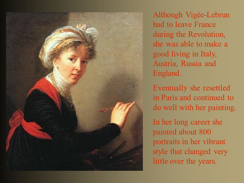 Although Vigée-Lebrun had to leave France during the Revolution, she was able to make a good living in Italy, Austria, Russia and England. Eventually