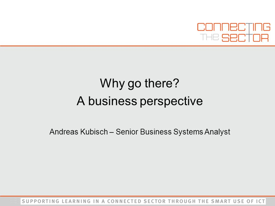 Why go there A business perspective Andreas Kubisch – Senior Business Systems Analyst