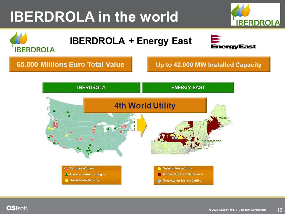 10 © 2008 OSIsoft, Inc. | Company Confidential IBERDROLA in the world 65.000 Millions Euro Total Value IBERDROLA + Energy East Up to 42.000 MW Install