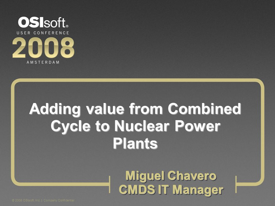 © 2008 OSIsoft, Inc. | Company Confidential Adding value from Combined Cycle to Nuclear Power Plants Miguel Chavero CMDS IT Manager Miguel Chavero CMD