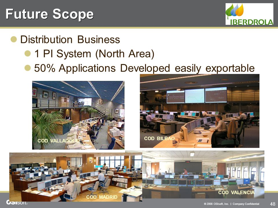 48 © 2008 OSIsoft, Inc. | Company Confidential Future Scope Distribution Business 1 PI System (North Area) 50% Applications Developed easily exportabl