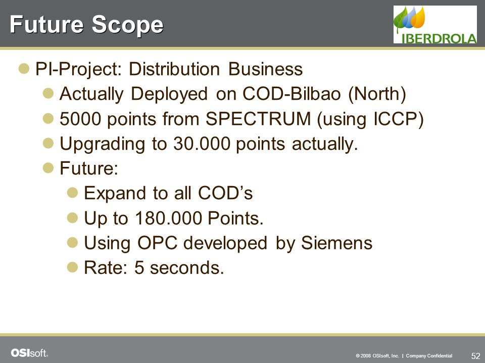 52 © 2008 OSIsoft, Inc. | Company Confidential Future Scope PI-Project: Distribution Business Actually Deployed on COD-Bilbao (North) 5000 points from