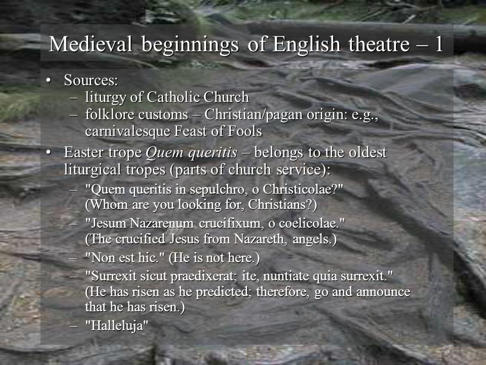Medieval beginnings of English theatre – 1 Sources:Sources: –liturgy of Catholic Church –folklore customs – Christian/pagan origin: e.g., carnivalesqu
