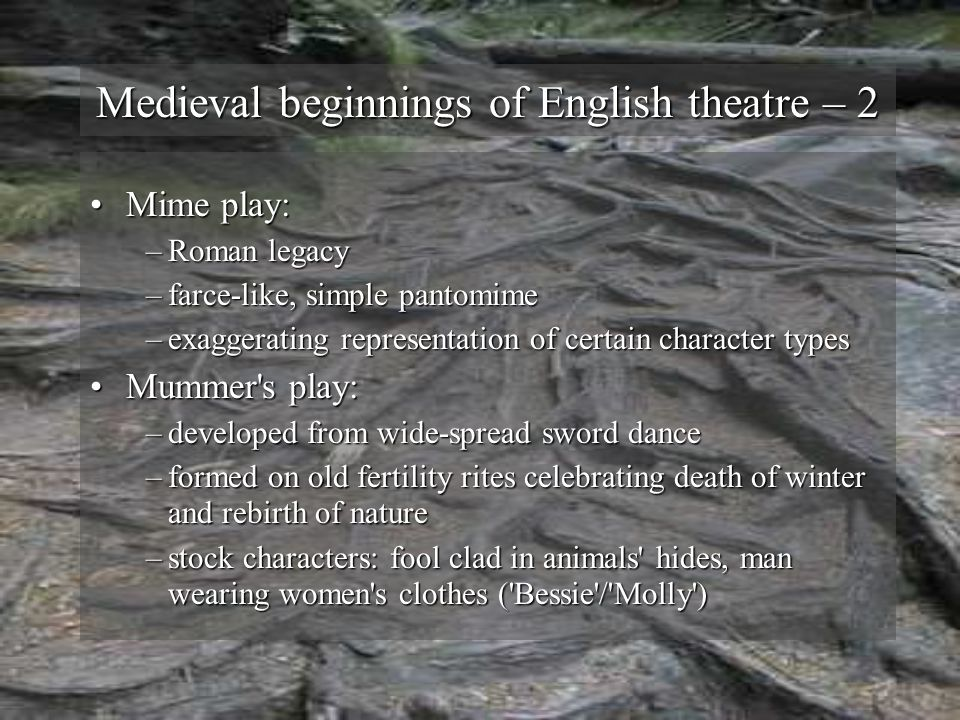 Medieval beginnings of English theatre – 2 Mime play:Mime play: –Roman legacy –farce-like, simple pantomime –exaggerating representation of certain character types Mummer s play:Mummer s play: –developed from wide-spread sword dance –formed on old fertility rites celebrating death of winter and rebirth of nature –stock characters: fool clad in animals hides, man wearing women s clothes ( Bessie / Molly )