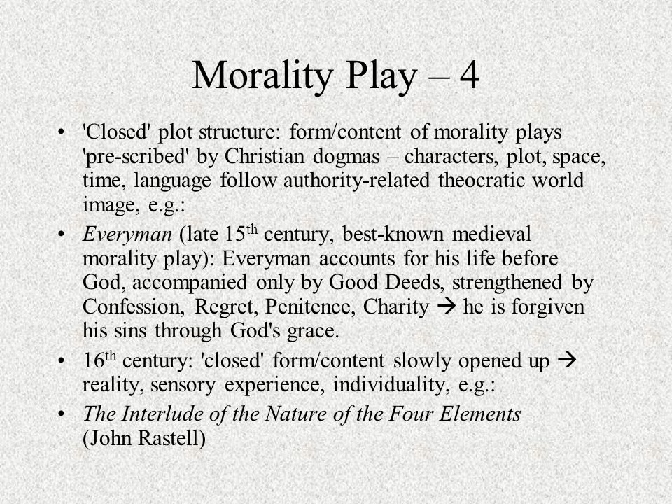 Morality Play – 4 Closed plot structure: form/content of morality plays pre-scribed by Christian dogmas – characters, plot, space, time, language follow authority-related theocratic world image, e.g.: Everyman (late 15 th century, best-known medieval morality play): Everyman accounts for his life before God, accompanied only by Good Deeds, strengthened by Confession, Regret, Penitence, Charity  he is forgiven his sins through God s grace.