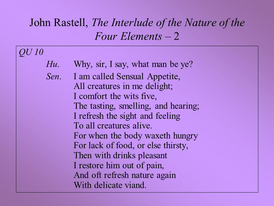 John Rastell, The Interlude of the Nature of the Four Elements – 2 QU 10 Hu.Why, sir, I say, what man be ye? Sen.I am called Sensual Appetite, All cre