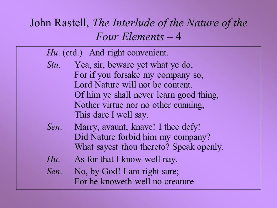 John Rastell, The Interlude of the Nature of the Four Elements – 4 Hu. (ctd.) And right convenient. Stu.Yea, sir, beware yet what ye do, For if you fo