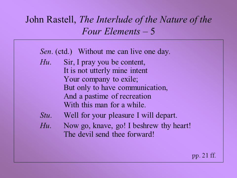 John Rastell, The Interlude of the Nature of the Four Elements – 5 Sen. (ctd.) Without me can live one day. Hu.Sir, I pray you be content, It is not u