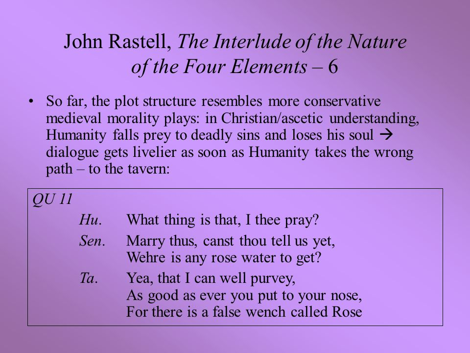 John Rastell, The Interlude of the Nature of the Four Elements – 6 So far, the plot structure resembles more conservative medieval morality plays: in Christian/ascetic understanding, Humanity falls prey to deadly sins and loses his soul  dialogue gets livelier as soon as Humanity takes the wrong path – to the tavern: QU 11 Hu.What thing is that, I thee pray.