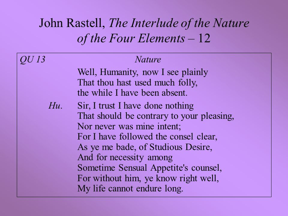 John Rastell, The Interlude of the Nature of the Four Elements – 12 QU 13 Nature Well, Humanity, now I see plainly That thou hast used much folly, the