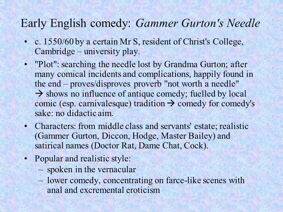 Early English comedy: Gammer Gurton's Needle c. 1550/60 by a certain Mr S, resident of Christ's College, Cambridge – university play.