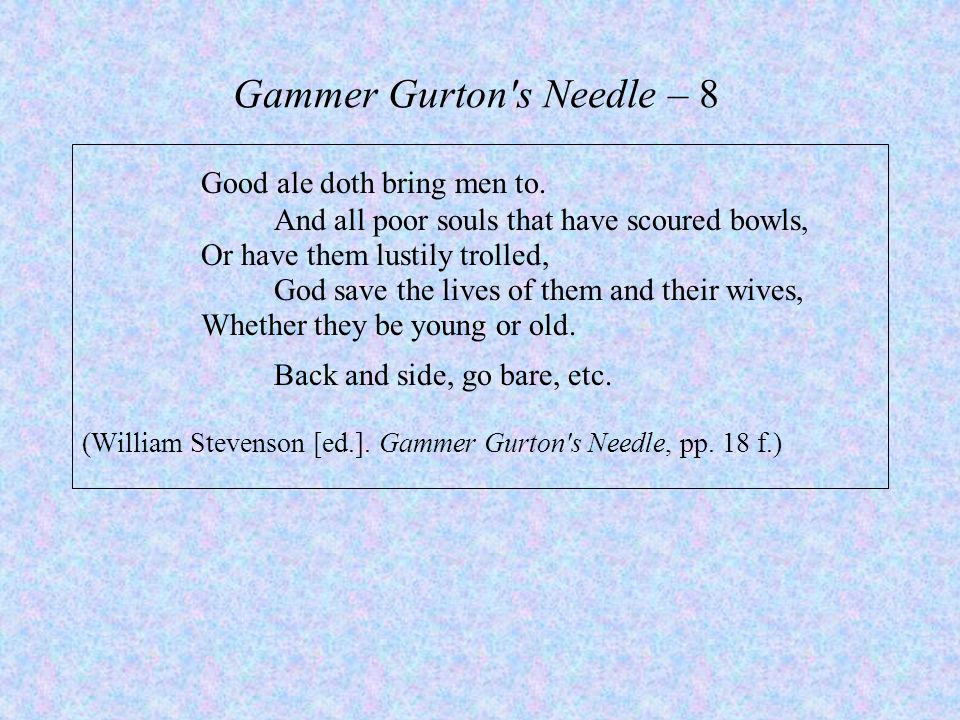 Gammer Gurton's Needle – 8 Good ale doth bring men to. And all poor souls that have scoured bowls, Or have them lustily trolled, God save the lives of