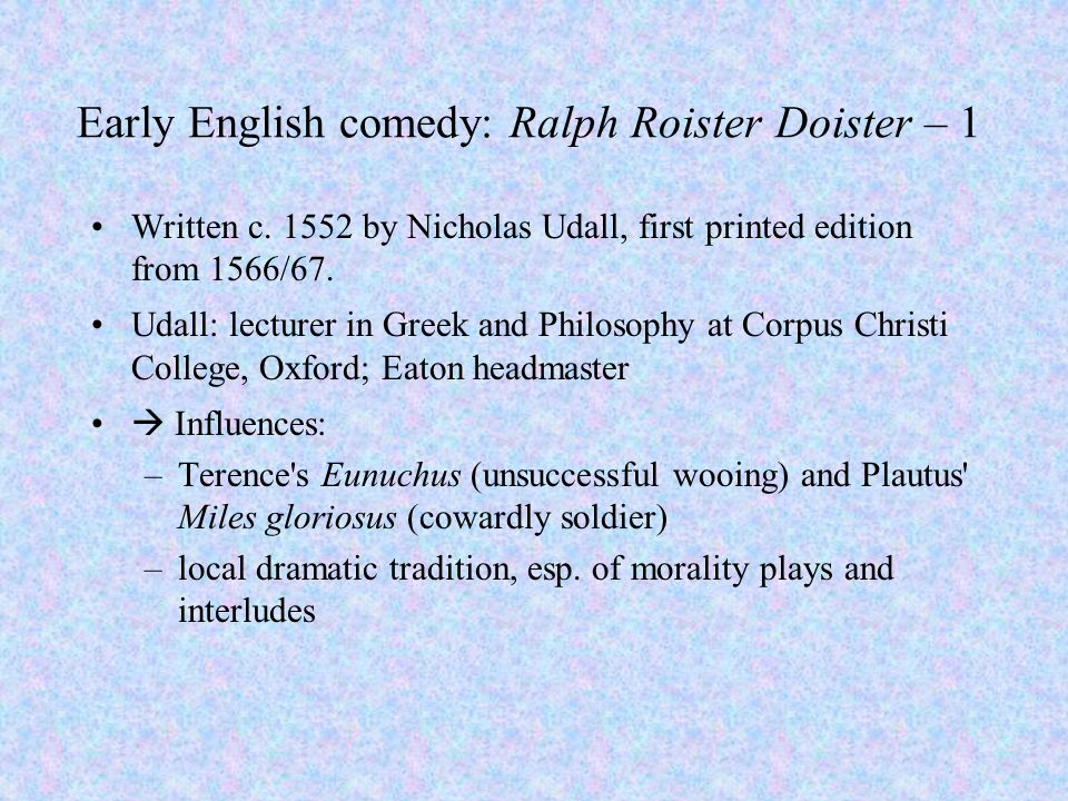 Early English comedy: Ralph Roister Doister – 1 Written c. 1552 by Nicholas Udall, first printed edition from 1566/67. Udall: lecturer in Greek and Ph