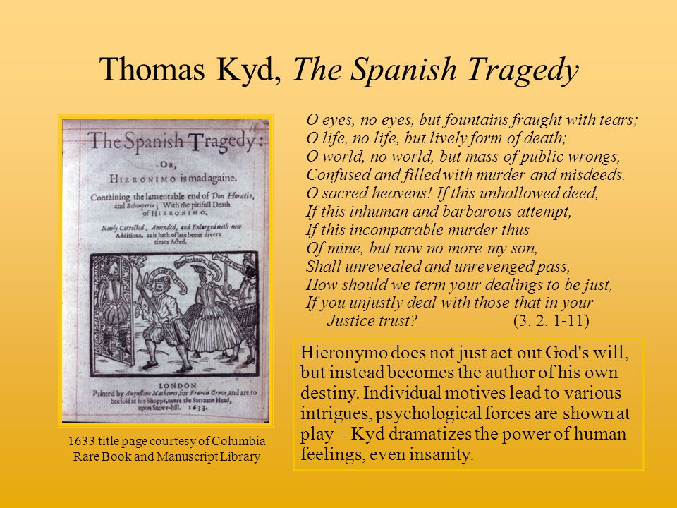 Thomas Kyd, The Spanish Tragedy O eyes, no eyes, but fountains fraught with tears; O life, no life, but lively form of death; O world, no world, but mass of public wrongs, Confused and filled with murder and misdeeds.