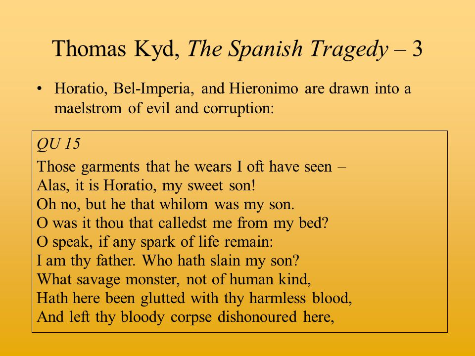 Thomas Kyd, The Spanish Tragedy – 3 Horatio, Bel-Imperia, and Hieronimo are drawn into a maelstrom of evil and corruption: QU 15 Those garments that he wears I oft have seen – Alas, it is Horatio, my sweet son.