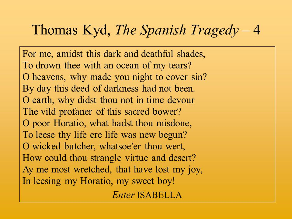 Thomas Kyd, The Spanish Tragedy – 4 For me, amidst this dark and deathful shades, To drown thee with an ocean of my tears? O heavens, why made you nig
