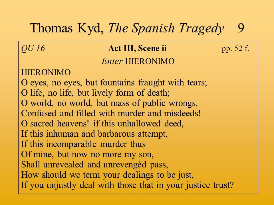 Thomas Kyd, The Spanish Tragedy – 9 QU 16 Act III, Scene ii pp. 52 f. Enter HIERONIMO HIERONIMO O eyes, no eyes, but fountains fraught with tears; O l