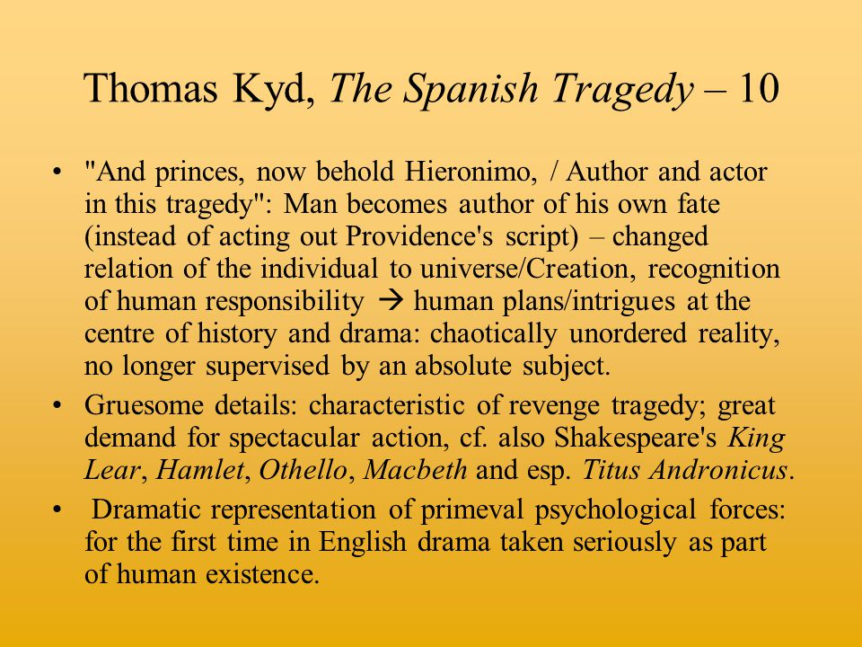 Thomas Kyd, The Spanish Tragedy – 10 And princes, now behold Hieronimo, / Author and actor in this tragedy : Man becomes author of his own fate (instead of acting out Providence s script) – changed relation of the individual to universe/Creation, recognition of human responsibility  human plans/intrigues at the centre of history and drama: chaotically unordered reality, no longer supervised by an absolute subject.