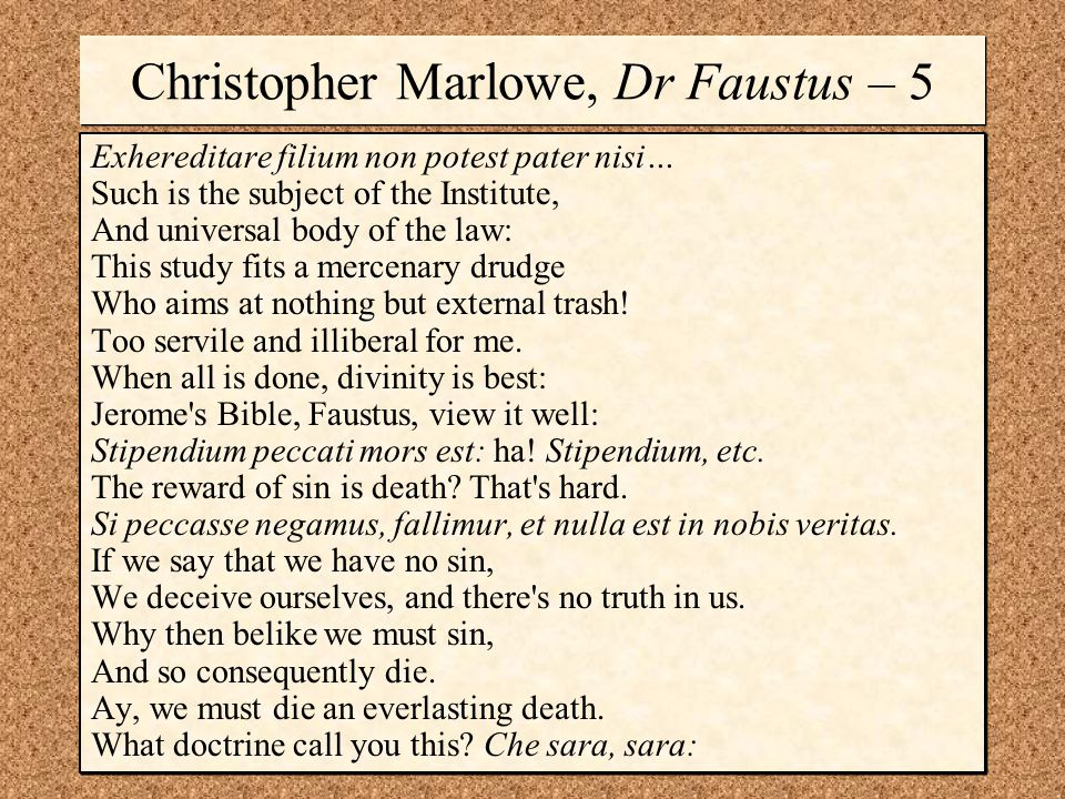 Christopher Marlowe, Dr Faustus – 5 Exhereditare filium non potest pater nisi… Such is the subject of the Institute, And universal body of the law: This study fits a mercenary drudge Who aims at nothing but external trash.