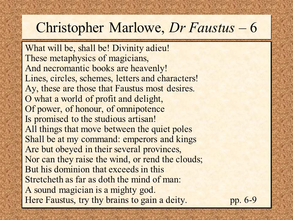 Christopher Marlowe, Dr Faustus – 6 What will be, shall be! Divinity adieu! These metaphysics of magicians, And necromantic books are heavenly! Lines,