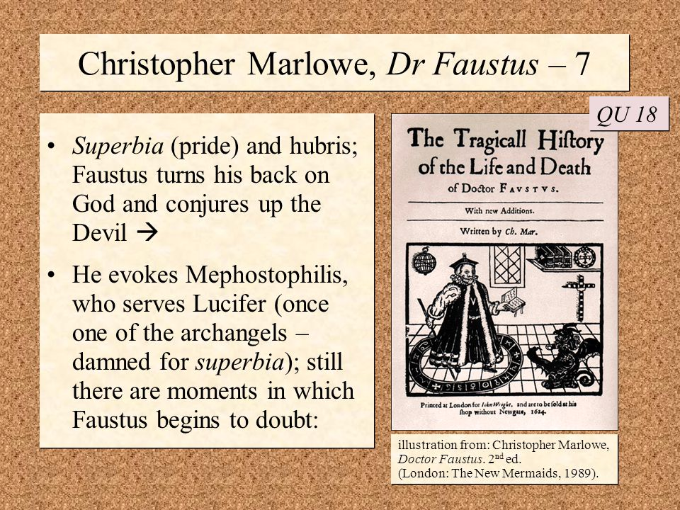 Christopher Marlowe, Dr Faustus – 7 Superbia (pride) and hubris; Faustus turns his back on God and conjures up the Devil  He evokes Mephostophilis, who serves Lucifer (once one of the archangels – damned for superbia); still there are moments in which Faustus begins to doubt: Superbia (pride) and hubris; Faustus turns his back on God and conjures up the Devil  He evokes Mephostophilis, who serves Lucifer (once one of the archangels – damned for superbia); still there are moments in which Faustus begins to doubt: QU 18 illustration from: Christopher Marlowe, Doctor Faustus.