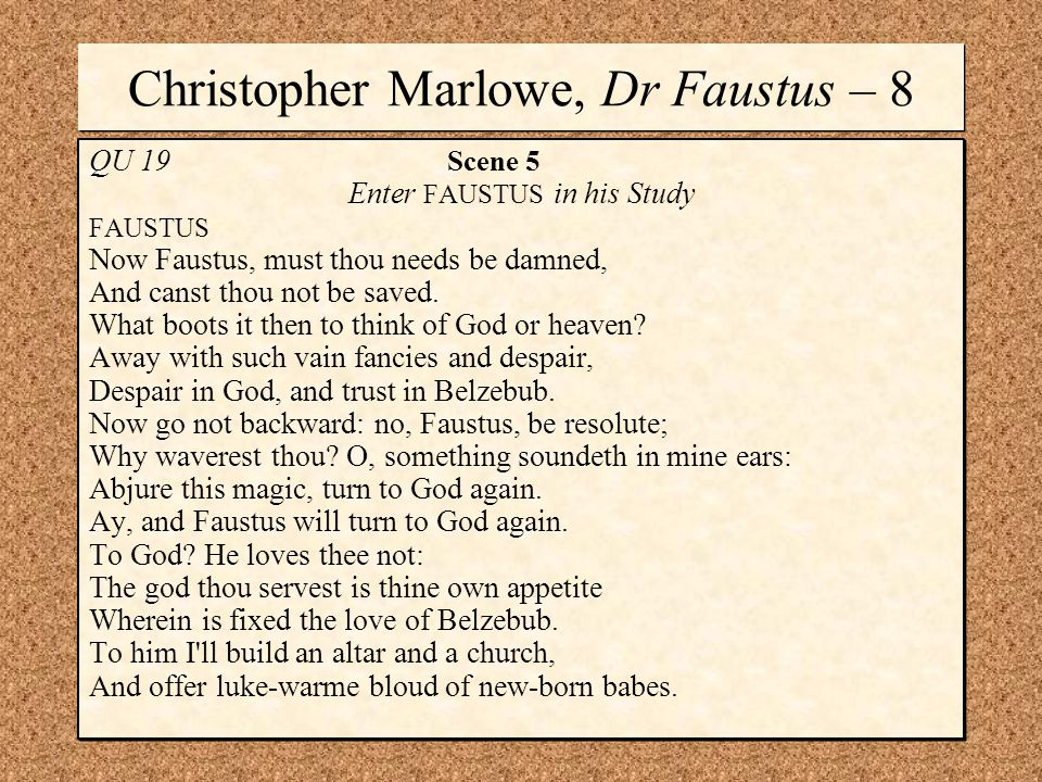 Christopher Marlowe, Dr Faustus – 8 QU 19 Scene 5 Enter FAUSTUS in his Study FAUSTUS Now Faustus, must thou needs be damned, And canst thou not be saved.