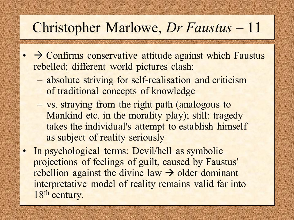 Christopher Marlowe, Dr Faustus – 11  Confirms conservative attitude against which Faustus rebelled; different world pictures clash: –absolute striving for self-realisation and criticism of traditional concepts of knowledge –vs.