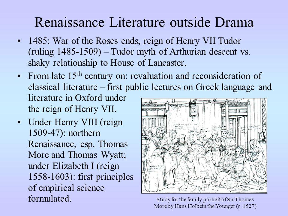 Renaissance Literature outside Drama 1485: War of the Roses ends, reign of Henry VII Tudor (ruling 1485-1509) – Tudor myth of Arthurian descent vs. sh