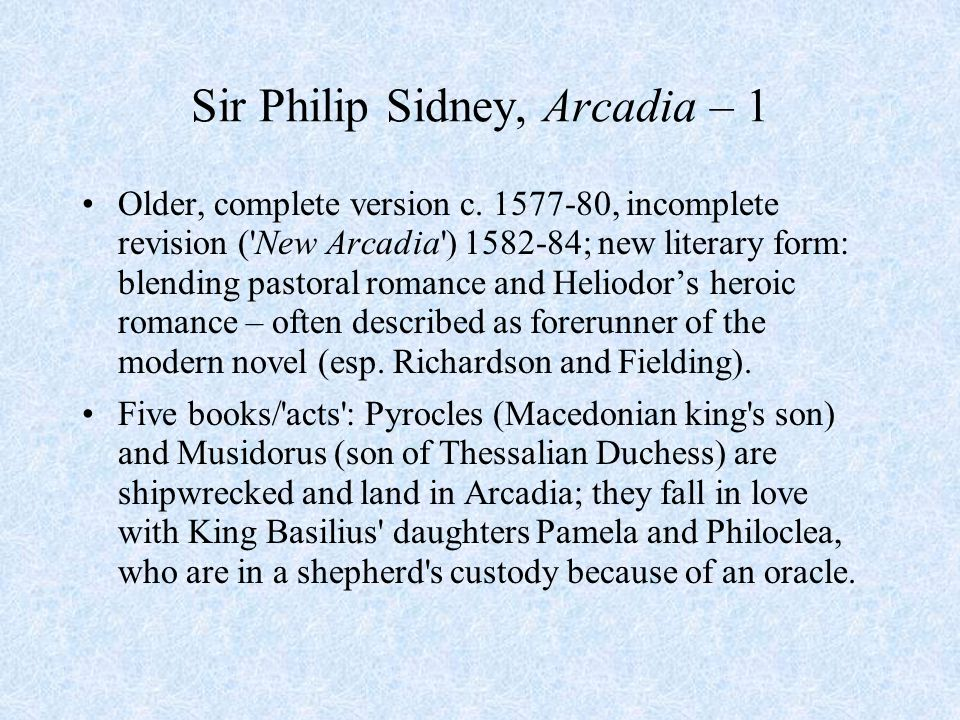 Sir Philip Sidney, Arcadia – 1 Older, complete version c. 1577-80, incomplete revision ('New Arcadia') 1582-84; new literary form: blending pastoral r
