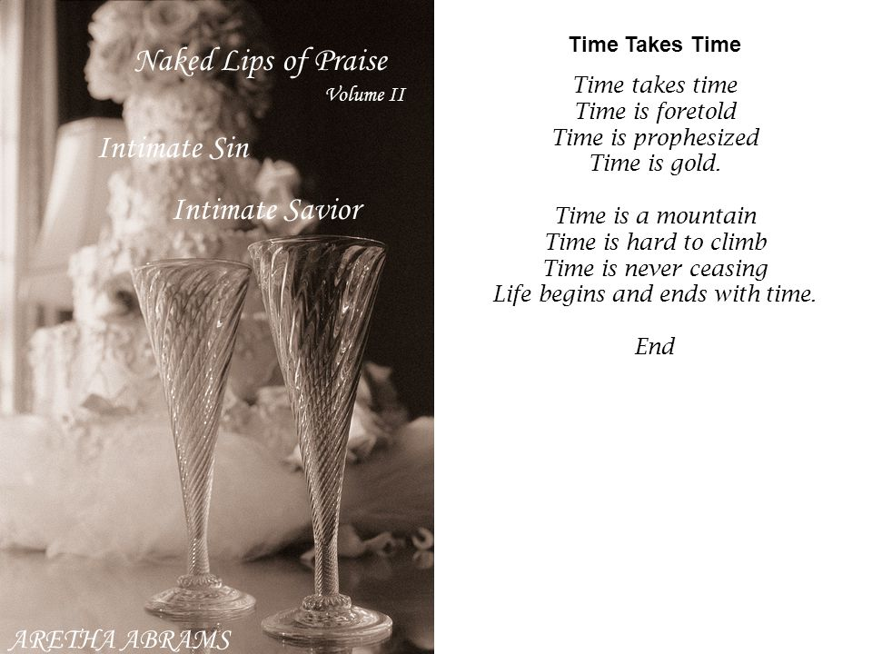 ARETHA ABRAMS Intimate Sin Intimate Savior Time Takes Time Time takes time Time is foretold Time is prophesized Time is gold. Time is a mountain Time